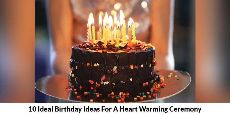 10 Ideal Birthday Ideas For A Heart Warming Ceremony