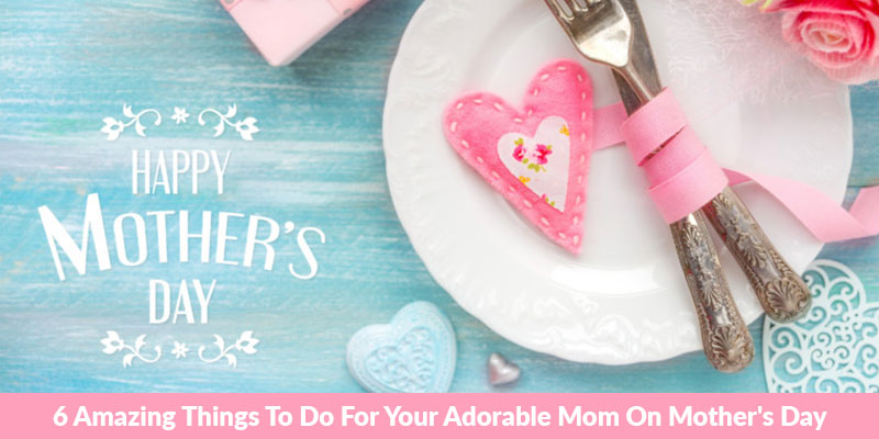 6 Amazing Things To Do For Your Adorable Mom On Mothers Day