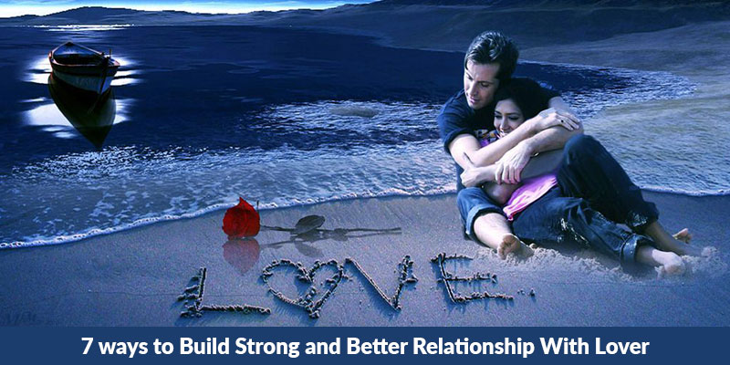7 ways to Build Strong and Better Relationship With Lover