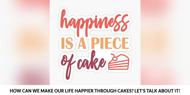Ways to Make Our Life Happier Through Cakes