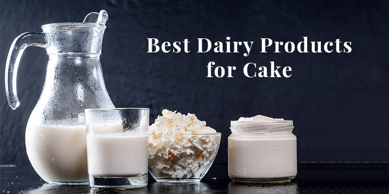 Best Dairy Products for Cakes