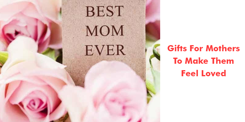 Gifts For Mothers To Make Them Feel Loved