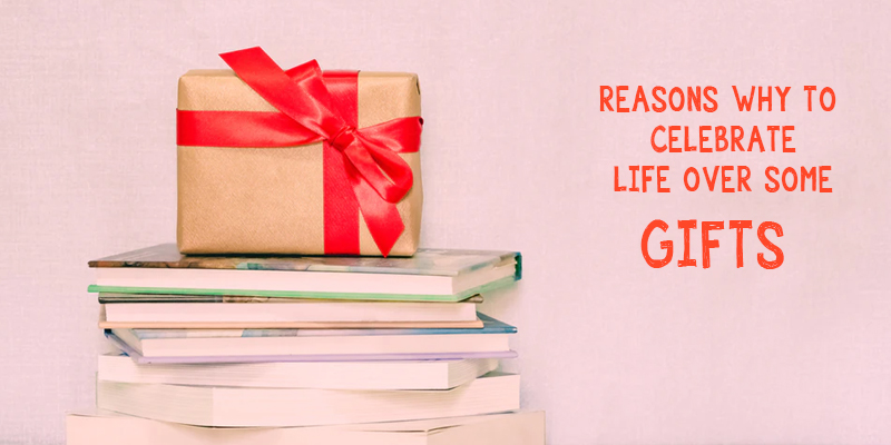 Reasons Why To Celebrate Life Over Some Gifts