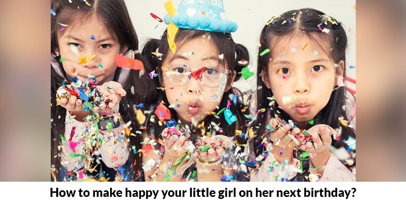 How To Make Happy Your Little Girl On Her Next Birthday