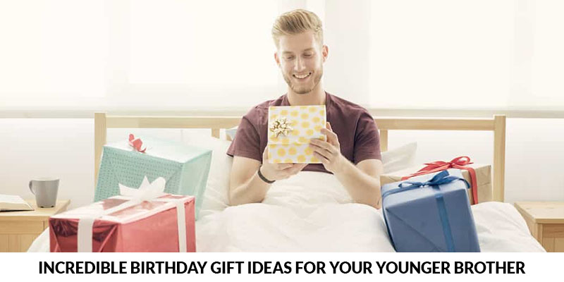 Incredible Gifts Ideas for Your Younger Brother