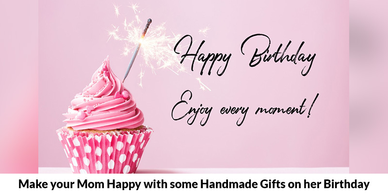 Make your Mom Happy with some Handmade Gifts on her Birthday