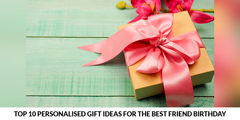 Top 10 Personalised Gift Ideas for the Best Friend Birthday