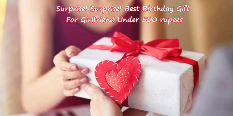 Best Birthday Gift For Girlfriend Under 500 rupees