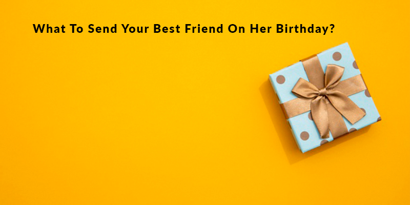 What To Send Your Best Friend On Her Birthday