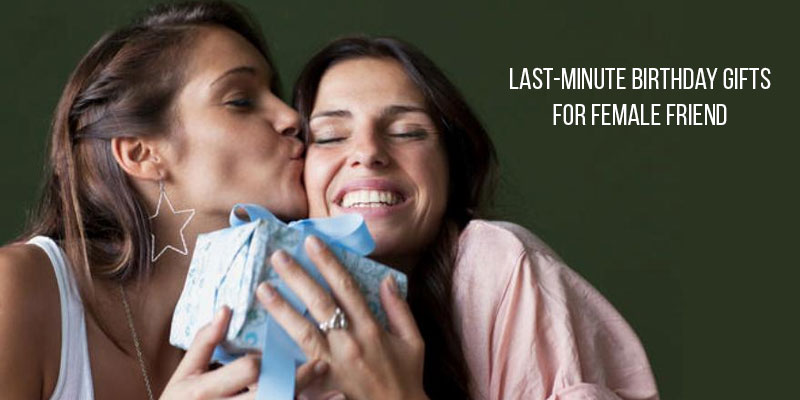 Last-Minute Birthday Gifts Ideas for Female Friend