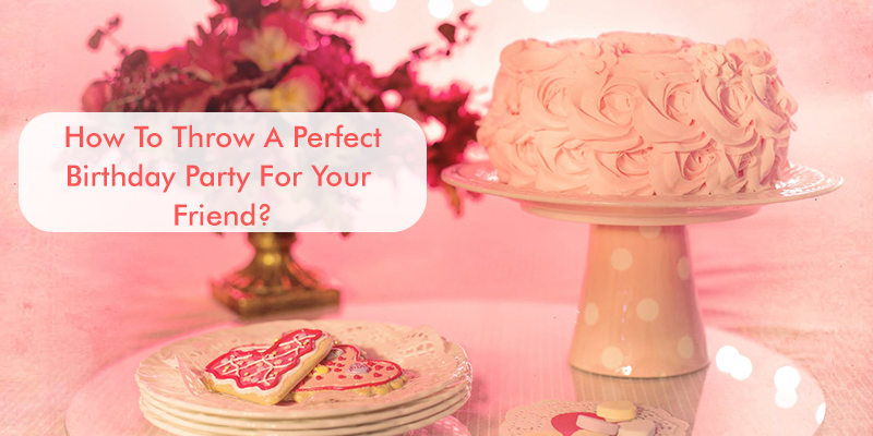 How To Throw A Perfect Birthday Party For Your Friend