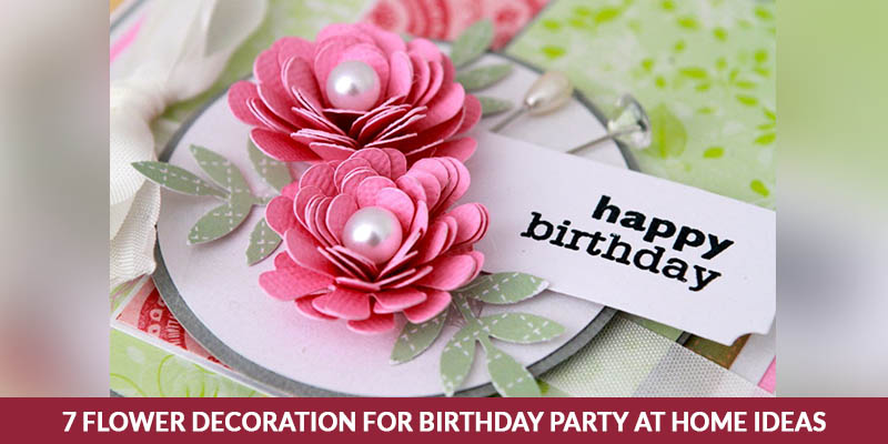 7 Flower Decoration For Birthday Party At Home Ideas