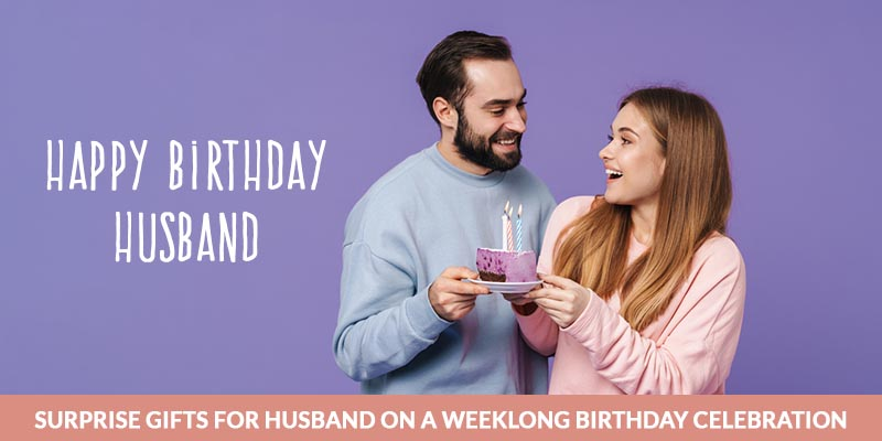 Surprise Gifts For Husband On A Weeklong Birthday Celebration