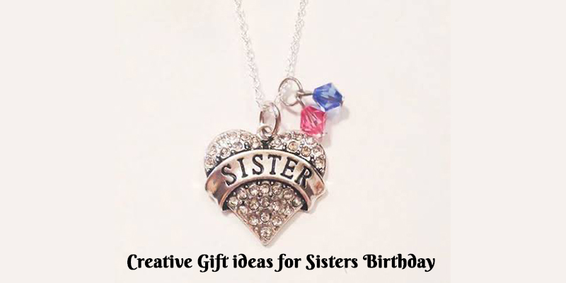 Creative Birthday Gifts Ideas for Sister