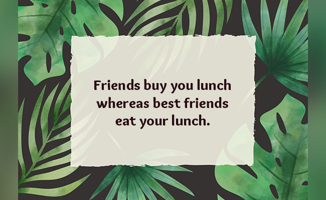 buy you lunch whereas best friends eat your lunch