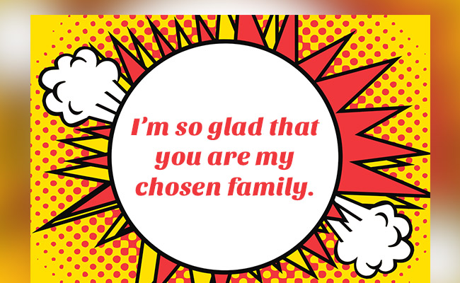 I'm so glad that you are my chosen family