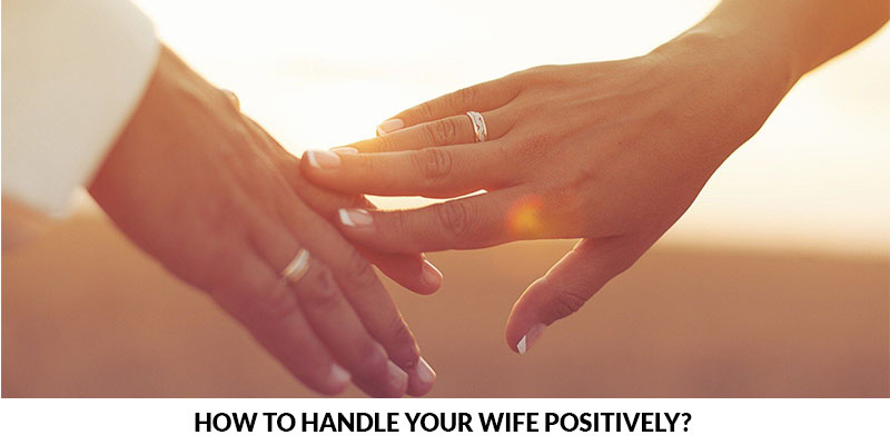How to Handle Your Wife Positively