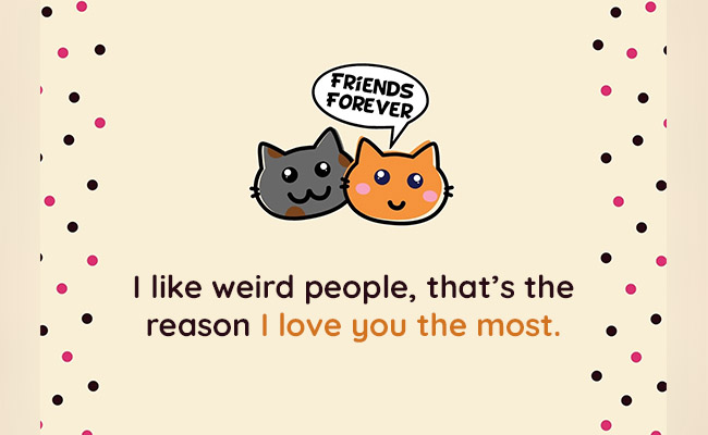 I like weird people, that's the reason I love you the most
