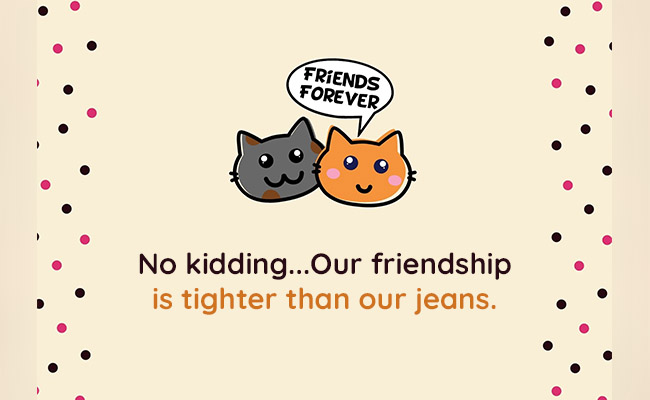 Our friendship is tighter than our jeans