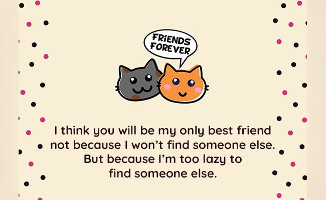think you will be my only best friend not because