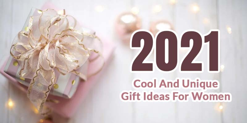 2021 Cool And Unique Gift Ideas For Women