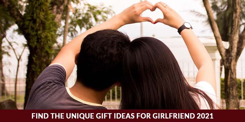 Find The Unique Gift Ideas For Girlfriend 2021