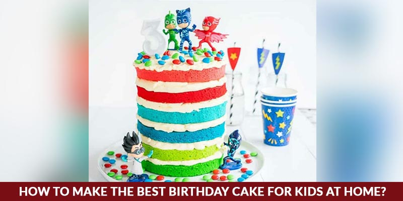 How to make the best birthday cake for kids at home