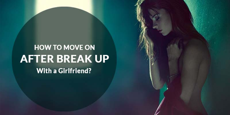 How to Move On After Break Up With a Girlfriend?