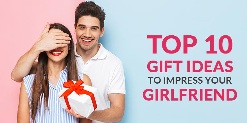 Top 10 Gift Ideas To Impress Your Girlfriend