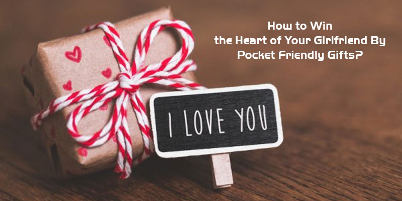 How to Win the Heart of Your Girlfriend By Pocket Friendly Gifts