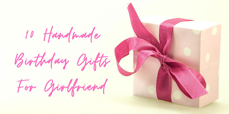 10 Handmade Birthday Gifts For Girlfriend Diy Bday Gifts For Girlfriend