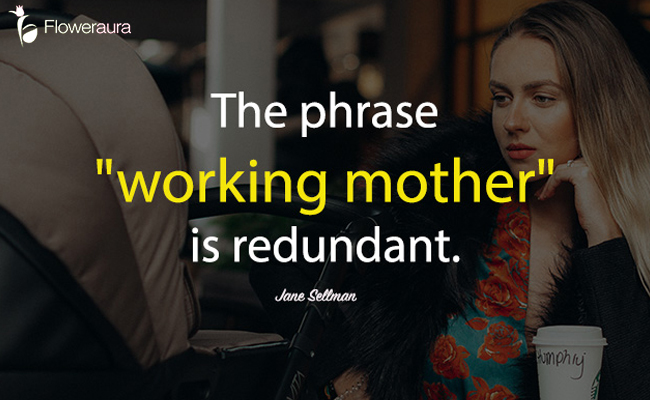 The phrase 'working mother' is redundant.- Jane Sellman