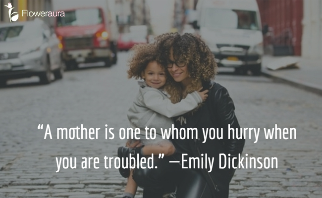 A mother is one to whom you hurry when you are troubled. - Emily Dickinson