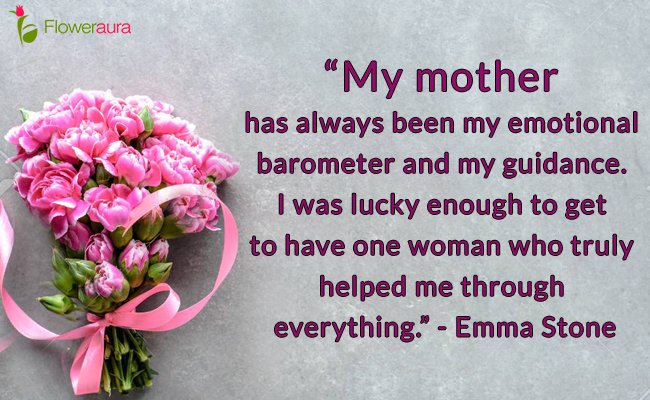 My mother has always been my emotional barometer and my guidance. I was lucky enough to get to have one woman who truly helped me through everything. - Emma Stone
