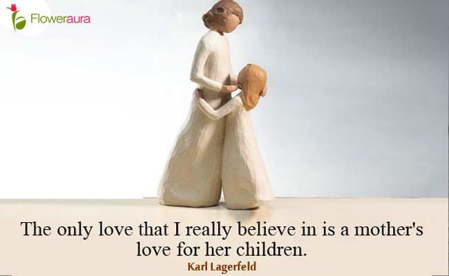 The only love that I really believe in is a mother's love for her children. - Karl Lagerfeld
