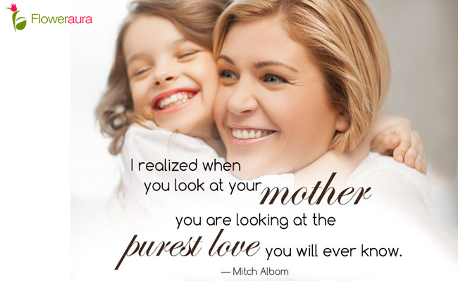 I realized when you look at your mother, you are looking at the purest love you will ever know. - Mitch Albom