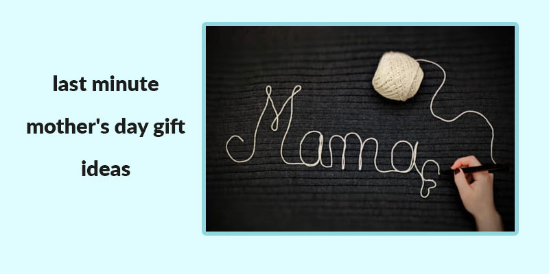 Last-Minute Mothers Day Gift Ideas