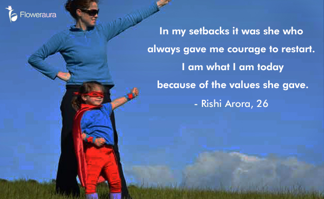 Mothers Day quote 10 - In my setbacks it was she who always gave me courage to restart. I am what I am today because of the values she gave. - Rishi Arora, 26