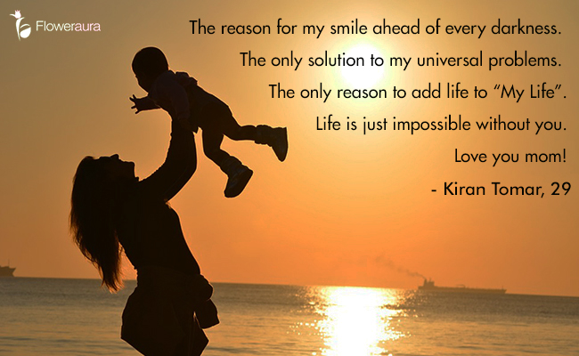 Mothers Day quote 2 - The reason for my smile ahead of every darkness. The only solution to my universal problems. The only reason to add life to My Life. Life is just impossible without you. Love you mom - Kiran Tomar, 29