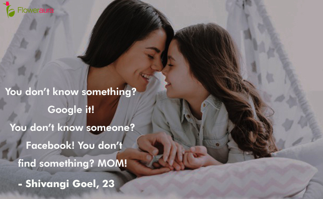 Mothers Day quote 4 - You do not know something Google it You do not know someone? Facebook You do not find something? MOM - Shivangi Goel, 23