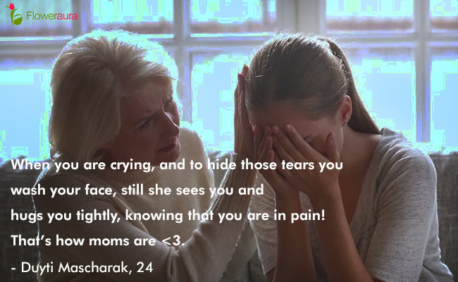 Mothers Day quote 6 - When you are crying, and to hide those tears you wash your face, still she sees you and hugs you tightly, knowing that you are in pain That is how moms are. - Duyti Mascharak, 24