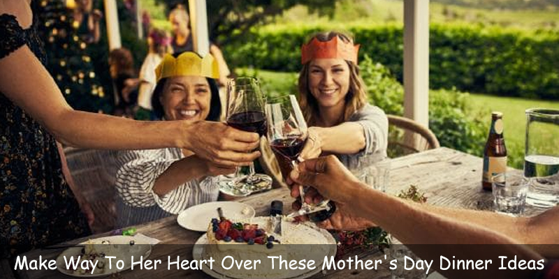 Make Way To Her Heart Over These Mother's Day Dinner Ideas