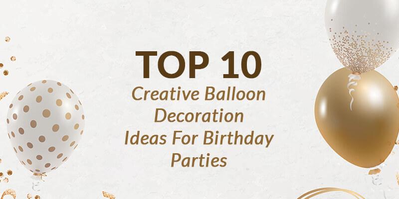 Top 10 Creative Balloon Decoration Ideas For Birthday Parties