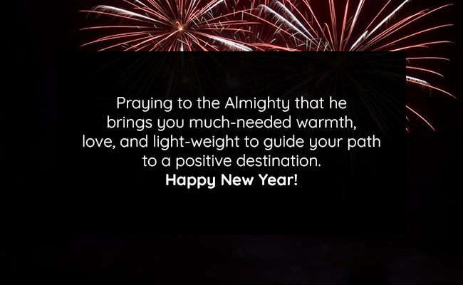 Praying to the Almighty that he brings you much-needed warmth, love, and light-weight to guide your path to a positive destination. Happy New Year!