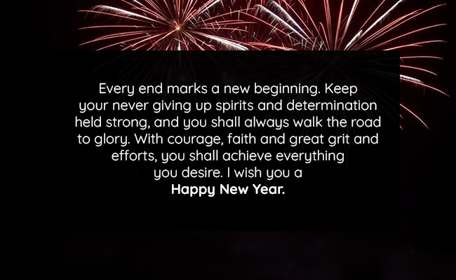 very end marks a new beginning. Keep your never giving up spirits and determination held strong, and you shall always walk the road to glory. With courage, faith and great grit and efforts, you shall achieve everything you desire. I wish you a Happy New Year.