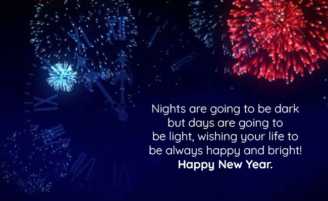 Nights are going to be dark but days are going to be light, wishing your life to be always happy and bright! – Happy New Year.