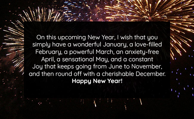 On this upcoming New Year, I wish that you simply have a wonderful January, a love-filled February, a powerful March, an anxiety-free April, a sensational May, and a constant Joy that keeps going from June to November, and then round off with a cherishable December. Happy New Year!