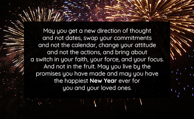 May you get a new direction of thought and not dates, swap your commitments and not the calendar, change your attitude and not the actions, and bring about a switch in your faith, your force, and your focus. And not in the fruit. May you live by the promises you have made and may you have the happiest New Year ever for you and your loved ones.