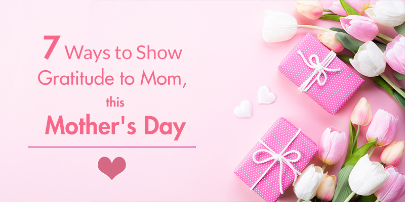 Ways to Show Gratitude to Mom, this Mother's Day